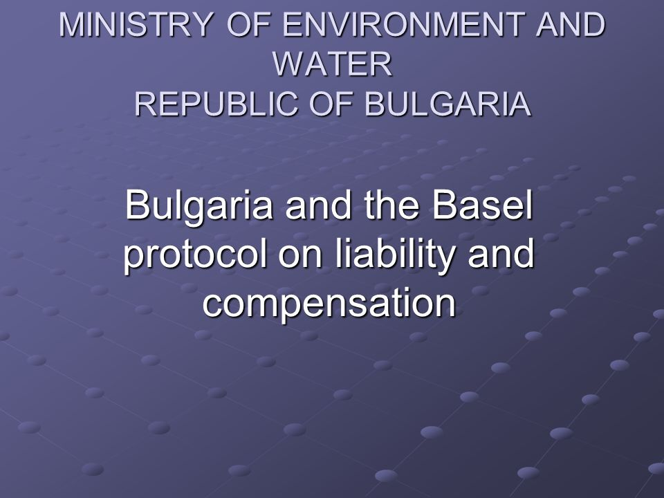 MINISTRY OF ENVIRONMENT AND WATER REPUBLIC OF BULGARIA Bulgaria and the Basel protocol on liability and compensation