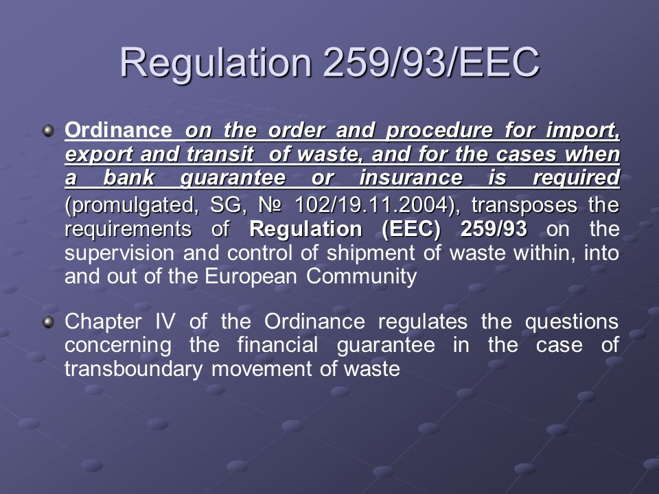 Regulation 259/93/EEC on the order and procedure for import, export and transit of waste, and for the cases when a bank guarantee or insurance is required (promulgated, SG, 102/19.11.2004), transposes the requirements of Regulation (ЕЕС) 259/93 Ordinance on the order and procedure for import, export and transit of waste, and for the cases when a bank guarantee or insurance is required (promulgated, SG, 102/19.11.2004), transposes the requirements of Regulation (ЕЕС) 259/93 on the supervision and control of shipment of waste within, into and out of the European Community Chapter IV of the Ordinance regulates the questions concerning the financial guarantee in the case of transboundary movement of waste