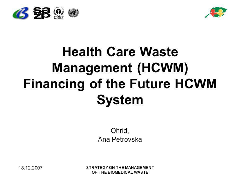 18.12.2007 STRATEGY ON THE MANAGEMENT OF THE BIOMEDICAL WASTE Health Care Waste Management (HCWM) Financing of the Future HCWM System Ohrid, Ana Petrovska