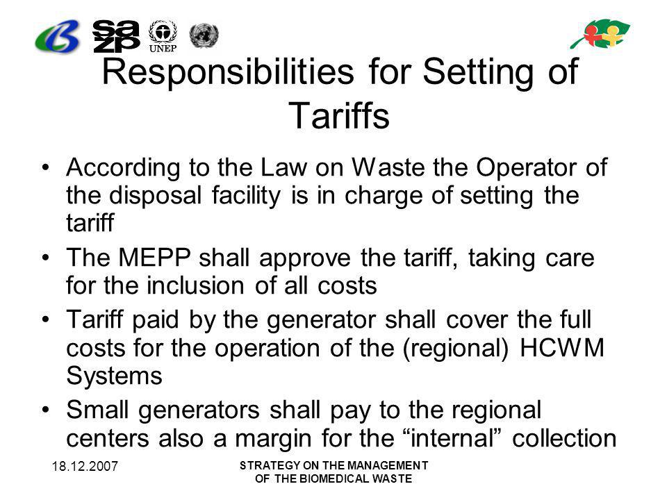 18.12.2007 STRATEGY ON THE MANAGEMENT OF THE BIOMEDICAL WASTE Responsibilities for Setting of Tariffs According to the Law on Waste the Operator of the disposal facility is in charge of setting the tariff The MEPP shall approve the tariff, taking care for the inclusion of all costs Tariff paid by the generator shall cover the full costs for the operation of the (regional) HCWM Systems Small generators shall pay to the regional centers also a margin for the internal collection