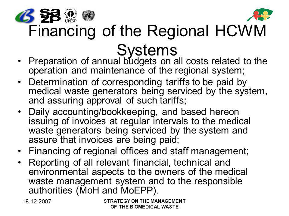 18.12.2007 STRATEGY ON THE MANAGEMENT OF THE BIOMEDICAL WASTE Financing of the Regional HCWM Systems Preparation of annual budgets on all costs related to the operation and maintenance of the regional system; Determination of corresponding tariffs to be paid by medical waste generators being serviced by the system, and assuring approval of such tariffs; Daily accounting/bookkeeping, and based hereon issuing of invoices at regular intervals to the medical waste generators being serviced by the system and assure that invoices are being paid; Financing of regional offices and staff management; Reporting of all relevant financial, technical and environmental aspects to the owners of the medical waste management system and to the responsible authorities (MoH and MoEPP).