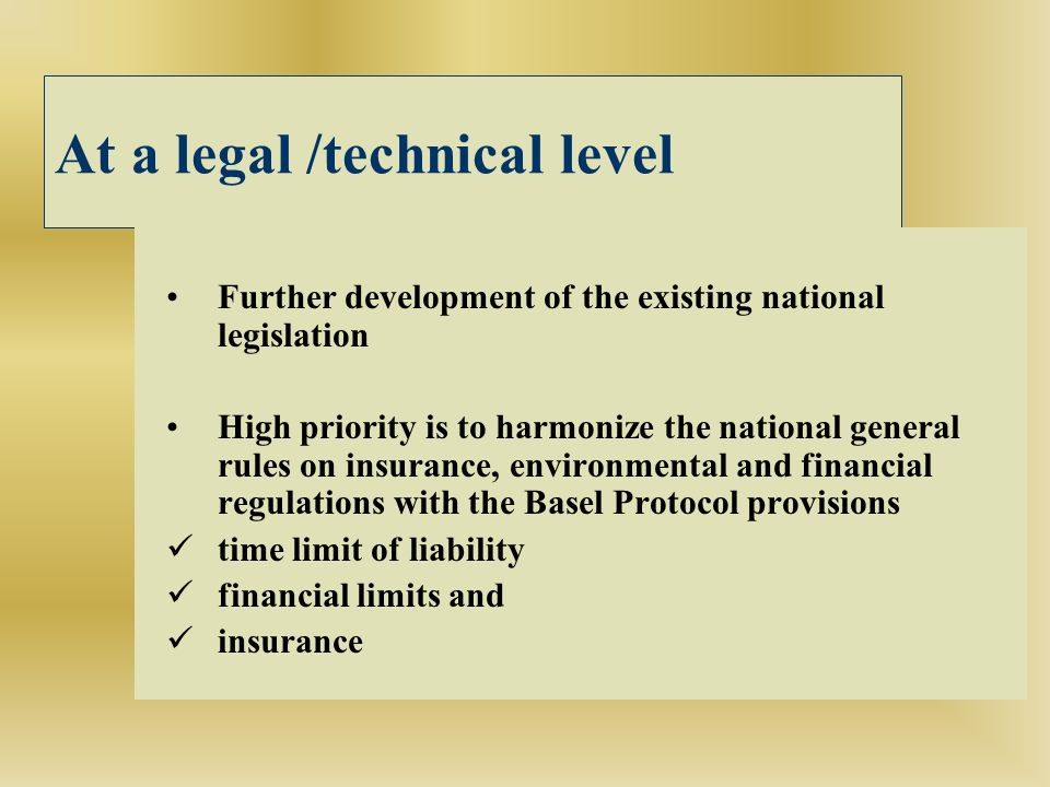 At a legal /technical level Further development of the existing national legislation High priority is to harmonize the national general rules on insurance, environmental and financial regulations with the Basel Protocol provisions time limit of liability financial limits and insurance