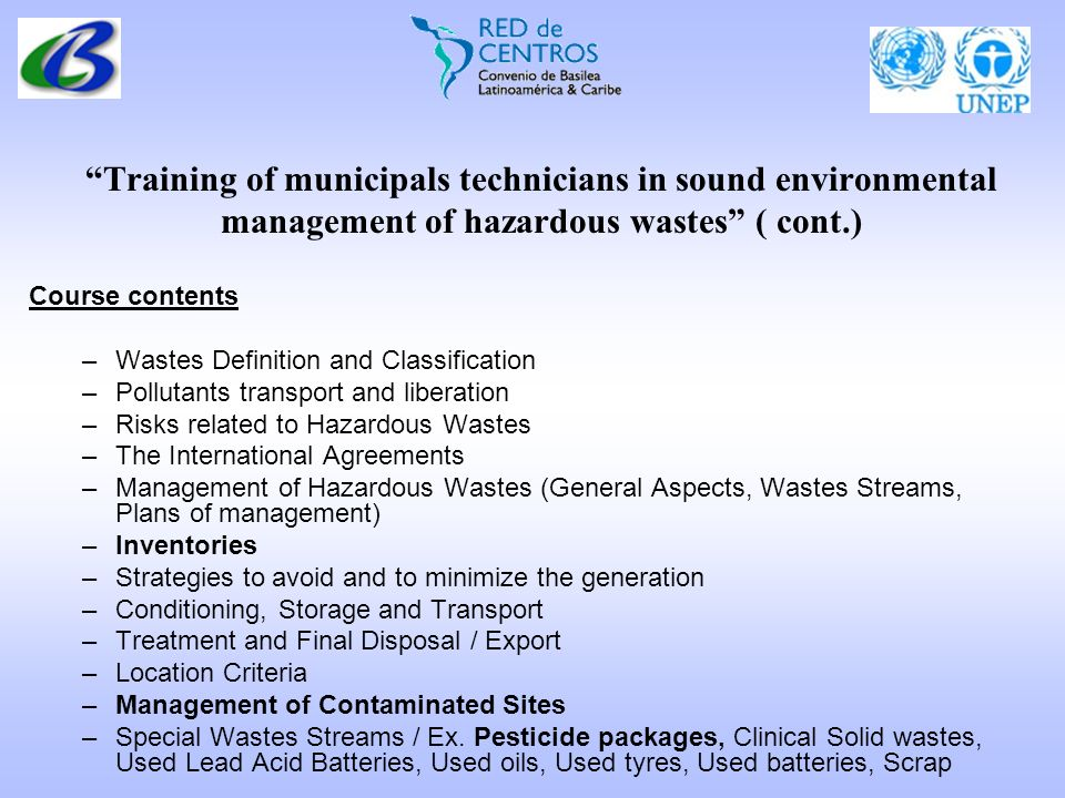 Training of municipals technicians in sound environmental management of hazardous wastes ( cont.) Course contents –Wastes Definition and Classification –Pollutants transport and liberation –Risks related to Hazardous Wastes –The International Agreements –Management of Hazardous Wastes (General Aspects, Wastes Streams, Plans of management) –Inventories –Strategies to avoid and to minimize the generation –Conditioning, Storage and Transport –Treatment and Final Disposal / Export –Location Criteria –Management of Contaminated Sites –Special Wastes Streams / Ex.