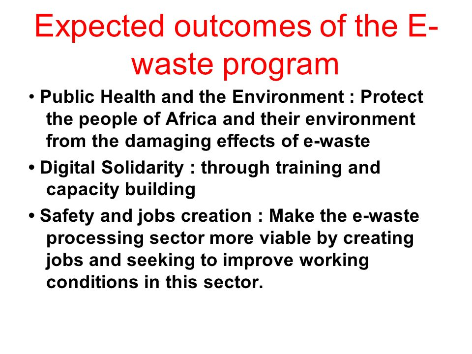Expected outcomes of the E- waste program Public Health and the Environment : Protect the people of Africa and their environment from the damaging effects of e-waste Digital Solidarity : through training and capacity building Safety and jobs creation : Make the e-waste processing sector more viable by creating jobs and seeking to improve working conditions in this sector.
