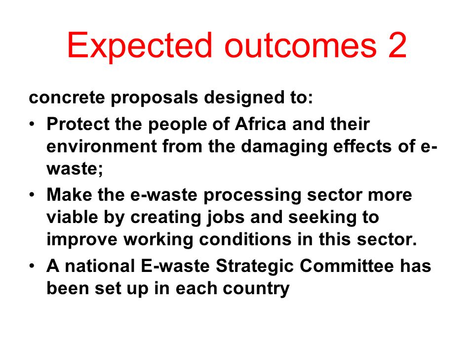 Expected outcomes 2 concrete proposals designed to: Protect the people of Africa and their environment from the damaging effects of e- waste; Make the e-waste processing sector more viable by creating jobs and seeking to improve working conditions in this sector.