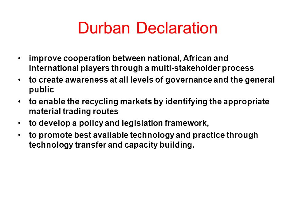 Durban Declaration improve cooperation between national, African and international players through a multi-stakeholder process to create awareness at all levels of governance and the general public to enable the recycling markets by identifying the appropriate material trading routes to develop a policy and legislation framework, to promote best available technology and practice through technology transfer and capacity building.