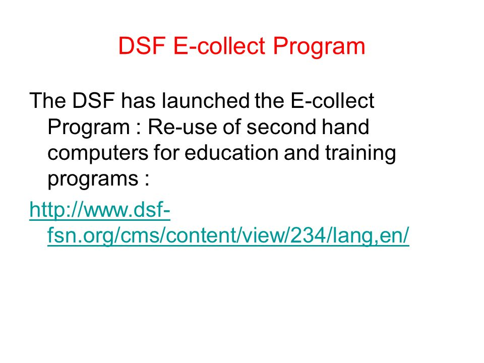 DSF E-collect Program The DSF has launched the E-collect Program : Re-use of second hand computers for education and training programs : http://www.dsf- fsn.org/cms/content/view/234/lang,en/