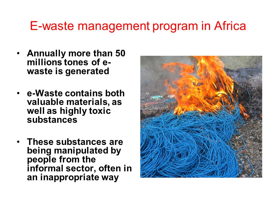 E-waste management program in Africa Annually more than 50 millions tones of e- waste is generated e-Waste contains both valuable materials, as well as highly toxic substances These substances are being manipulated by people from the informal sector, often in an inappropriate way