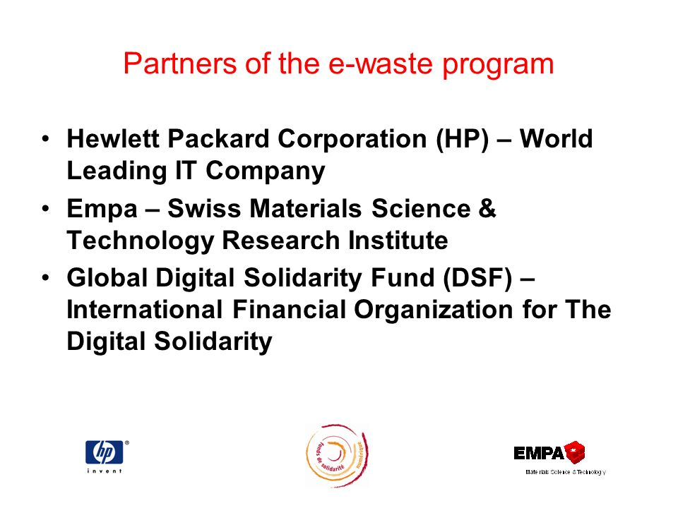 Partners of the e-waste program Hewlett Packard Corporation (HP) – World Leading IT Company Empa – Swiss Materials Science & Technology Research Institute Global Digital Solidarity Fund (DSF) – International Financial Organization for The Digital Solidarity