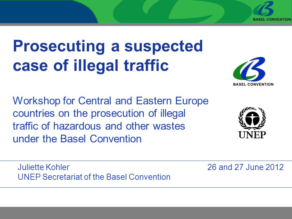Prosecuting a suspected case of illegal traffic Workshop for Central and Eastern Europe countries on the prosecution of illegal traffic of hazardous and other wastes under the Basel Convention Juliette Kohler UNEP Secretariat of the Basel Convention 26 and 27 June 2012