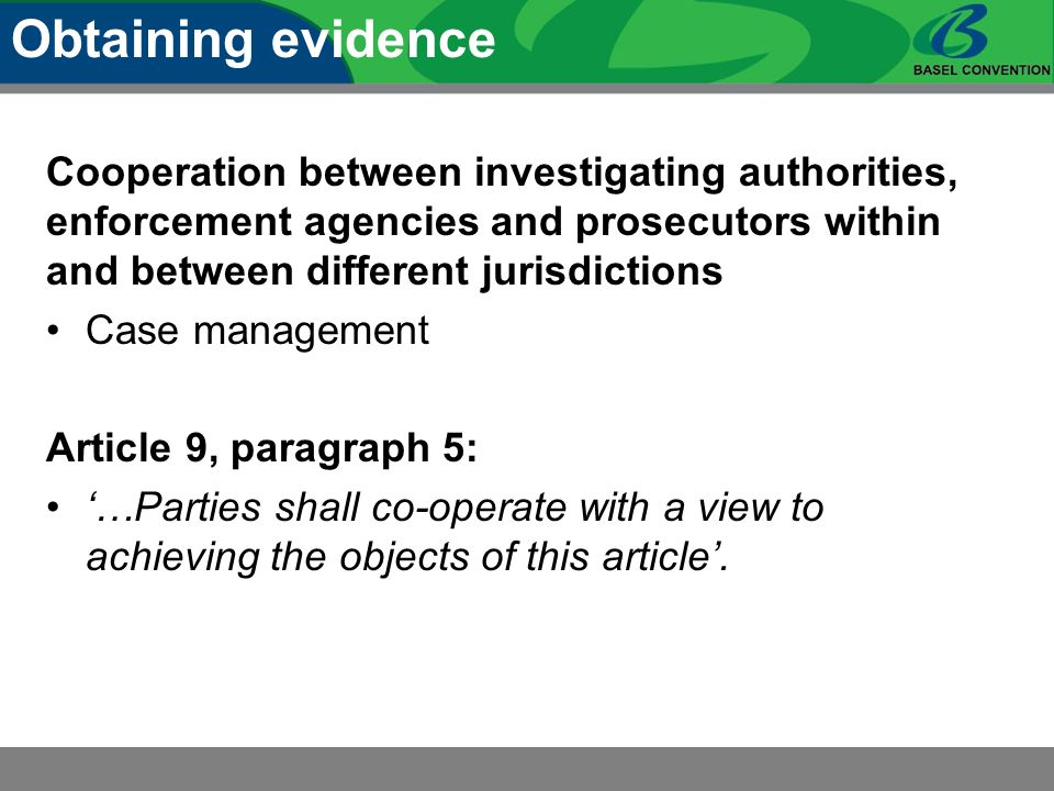 Cooperation between investigating authorities, enforcement agencies and prosecutors within and between different jurisdictions Case management Article 9, paragraph 5: …Parties shall co-operate with a view to achieving the objects of this article.