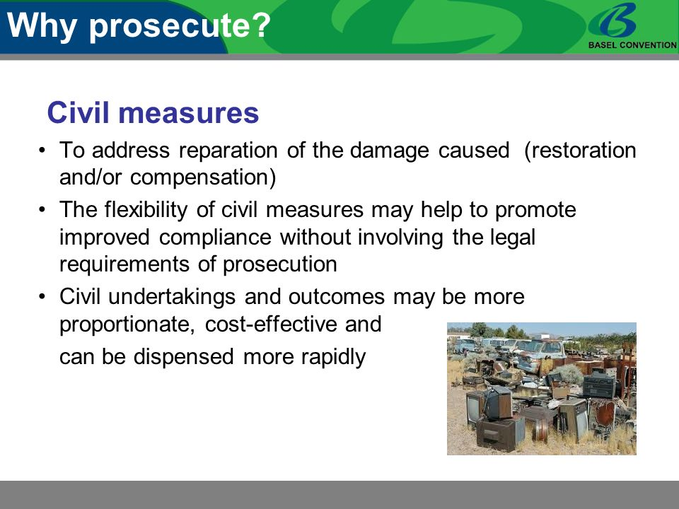 Civil measures To address reparation of the damage caused (restoration and/or compensation) The flexibility of civil measures may help to promote improved compliance without involving the legal requirements of prosecution Civil undertakings and outcomes may be more proportionate, cost-effective and can be dispensed more rapidly Why prosecute