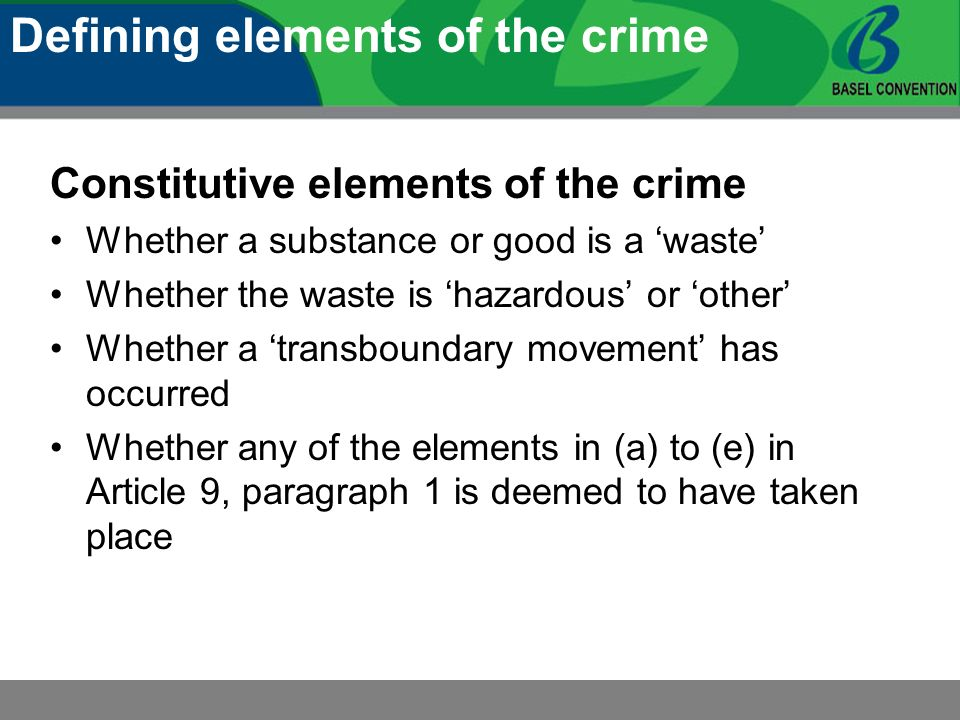 Constitutive elements of the crime Whether a substance or good is a waste Whether the waste is hazardous or other Whether a transboundary movement has occurred Whether any of the elements in (a) to (e) in Article 9, paragraph 1 is deemed to have taken place Defining elements of the crime