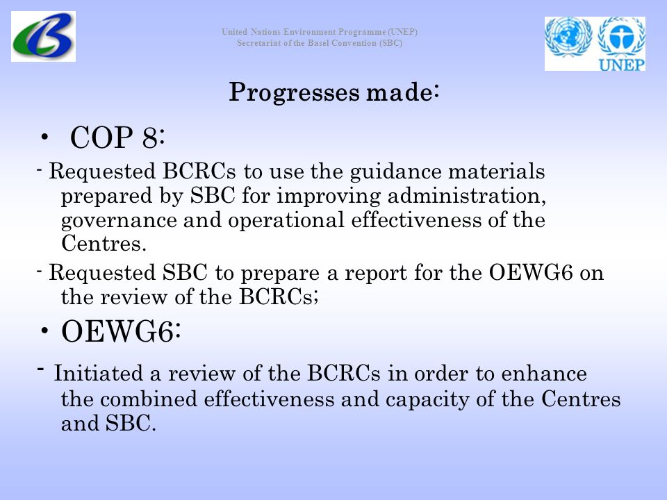 United Nations Environment Programme (UNEP) Secretariat of the Basel Convention (SBC) Progresses made: COP 8: - Requested BCRCs to use the guidance materials prepared by SBC for improving administration, governance and operational effectiveness of the Centres.