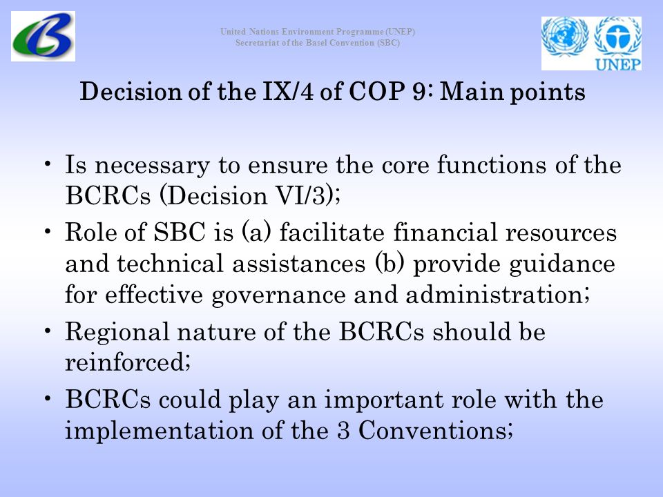 United Nations Environment Programme (UNEP) Secretariat of the Basel Convention (SBC) Decision of the IX/4 of COP 9: Main points Is necessary to ensure the core functions of the BCRCs (Decision VI/3); Role of SBC is (a) facilitate financial resources and technical assistances (b) provide guidance for effective governance and administration; Regional nature of the BCRCs should be reinforced; BCRCs could play an important role with the implementation of the 3 Conventions;