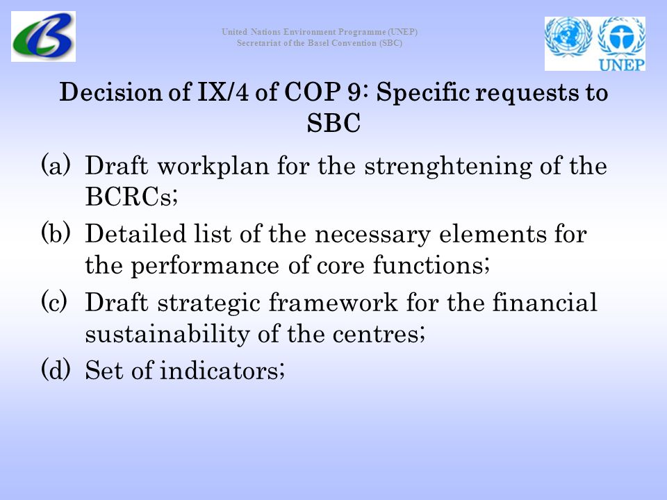 United Nations Environment Programme (UNEP) Secretariat of the Basel Convention (SBC) Decision of IX/4 of COP 9: Specific requests to SBC (a)Draft workplan for the strenghtening of the BCRCs; (b)Detailed list of the necessary elements for the performance of core functions; (c)Draft strategic framework for the financial sustainability of the centres; (d)Set of indicators;