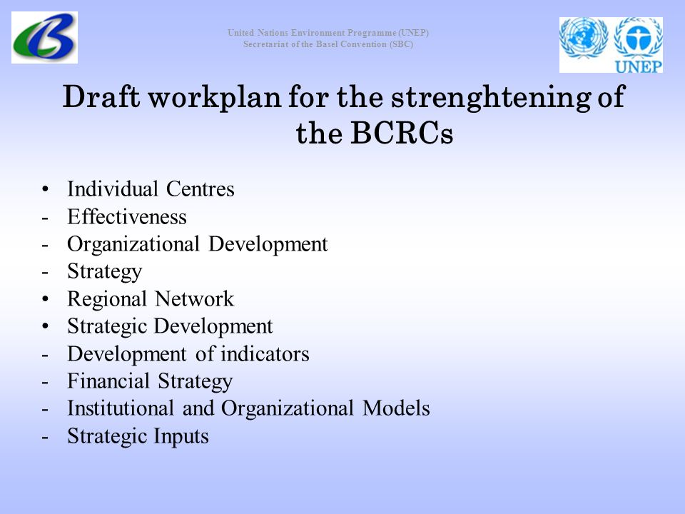 United Nations Environment Programme (UNEP) Secretariat of the Basel Convention (SBC) Draft workplan for the strenghtening of the BCRCs Individual Centres -Effectiveness -Organizational Development -Strategy Regional Network Strategic Development -Development of indicators -Financial Strategy -Institutional and Organizational Models -Strategic Inputs