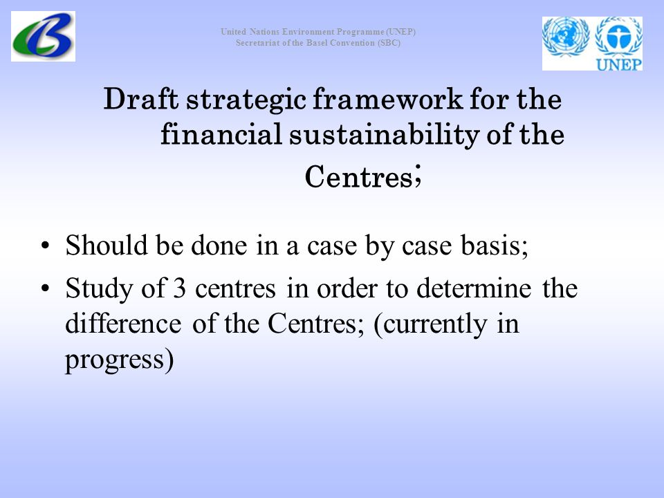 United Nations Environment Programme (UNEP) Secretariat of the Basel Convention (SBC) Draft strategic framework for the financial sustainability of the Centres ; Should be done in a case by case basis; Study of 3 centres in order to determine the difference of the Centres; (currently in progress)