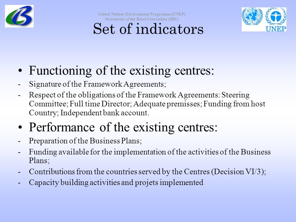 United Nations Environment Programme (UNEP) Secretariat of the Basel Convention (SBC) Set of indicators Functioning of the existing centres: -Signature of the Framework Agreements; -Respect of the obligations of the Framework Agreements: Steering Committee; Full time Director; Adequate premisses; Funding from host Country; Independent bank account.