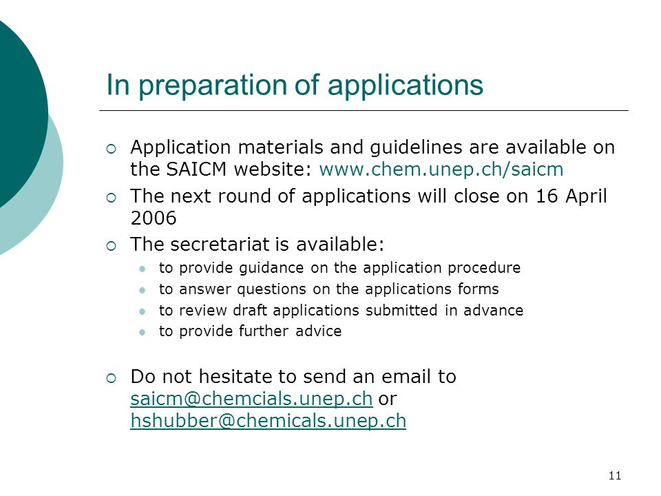 11 In preparation of applications Application materials and guidelines are available on the SAICM website: www.chem.unep.ch/saicm The next round of applications will close on 16 April 2006 The secretariat is available: to provide guidance on the application procedure to answer questions on the applications forms to review draft applications submitted in advance to provide further advice Do not hesitate to send an email to saicm@chemcials.unep.ch or hshubber@chemicals.unep.ch saicm@chemcials.unep.ch