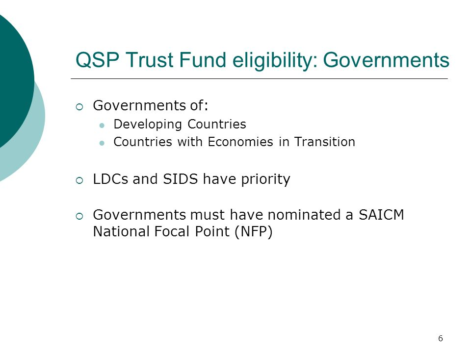 6 QSP Trust Fund eligibility: Governments Governments of: Developing Countries Countries with Economies in Transition LDCs and SIDS have priority Governments must have nominated a SAICM National Focal Point (NFP)