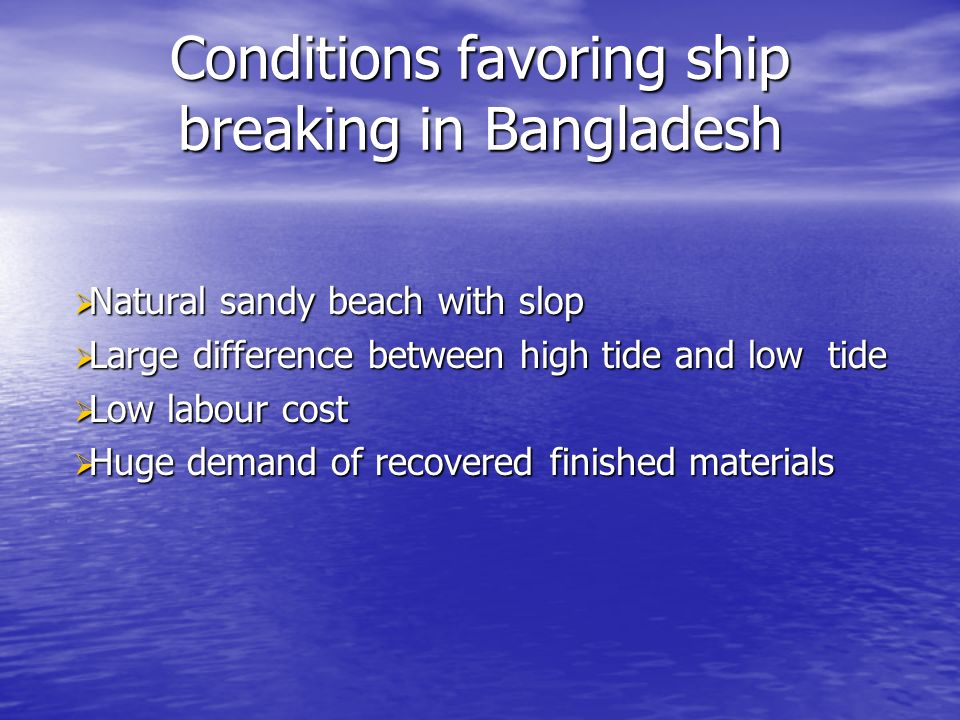 Conditions favoring ship breaking in Bangladesh Natural sandy beach with slop Natural sandy beach with slop Large difference between high tide and low tide Large difference between high tide and low tide Low labour cost Low labour cost Huge demand of recovered finished materials Huge demand of recovered finished materials