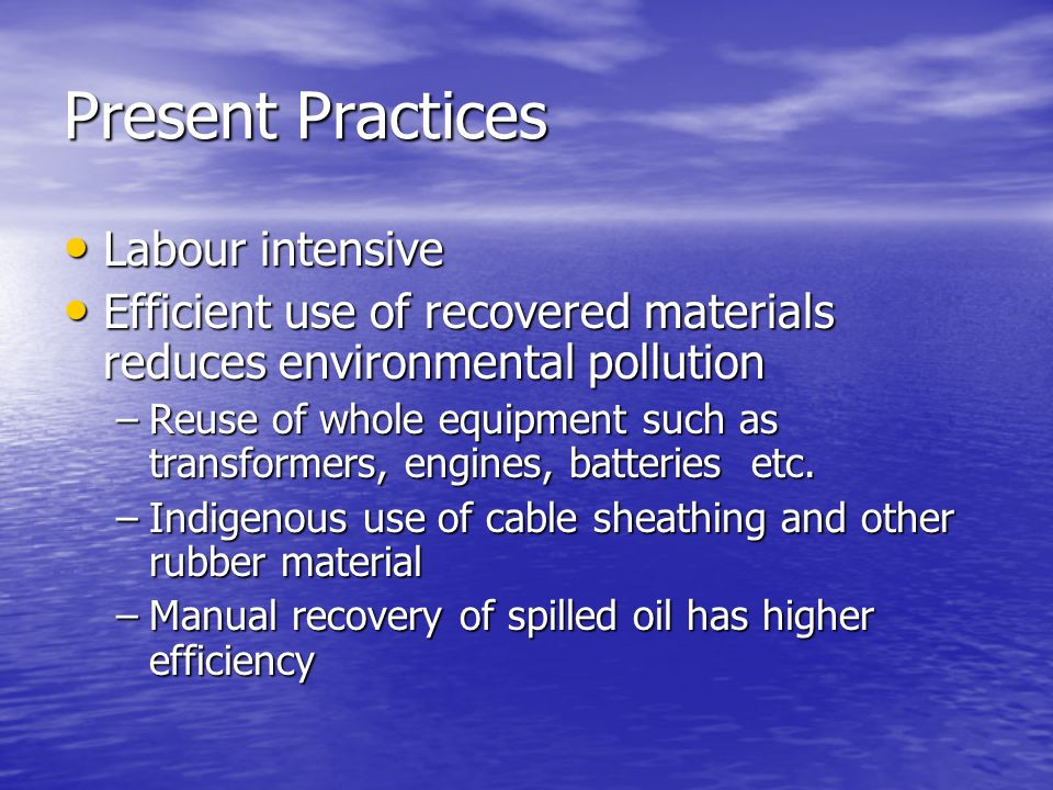 Present Practices Labour intensive Labour intensive Efficient use of recovered materials reduces environmental pollution Efficient use of recovered materials reduces environmental pollution –Reuse of whole equipment such as transformers, engines, batteries etc.