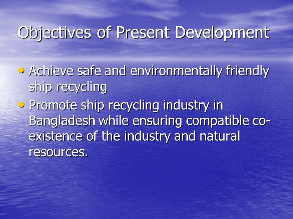 Objectives of Present Development Achieve safe and environmentally friendly ship recycling Achieve safe and environmentally friendly ship recycling Promote ship recycling industry in Bangladesh while ensuring compatible co- existence of the industry and natural resources.