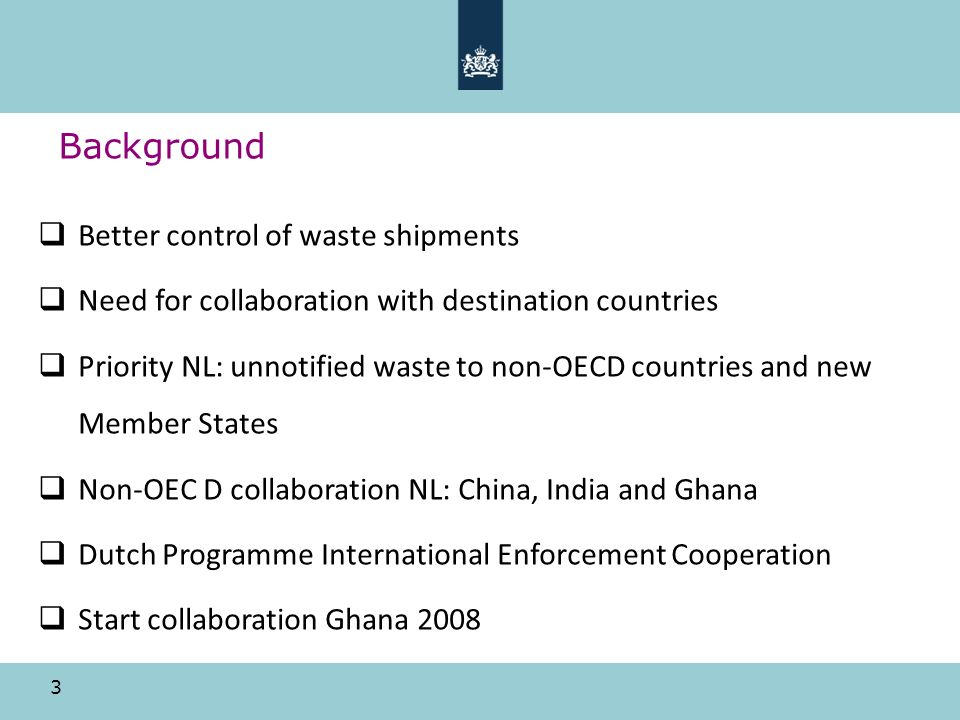 3 Background Better control of waste shipments Need for collaboration with destination countries Priority NL: unnotified waste to non-OECD countries and new Member States Non-OEC D collaboration NL: China, India and Ghana Dutch Programme International Enforcement Cooperation Start collaboration Ghana 2008