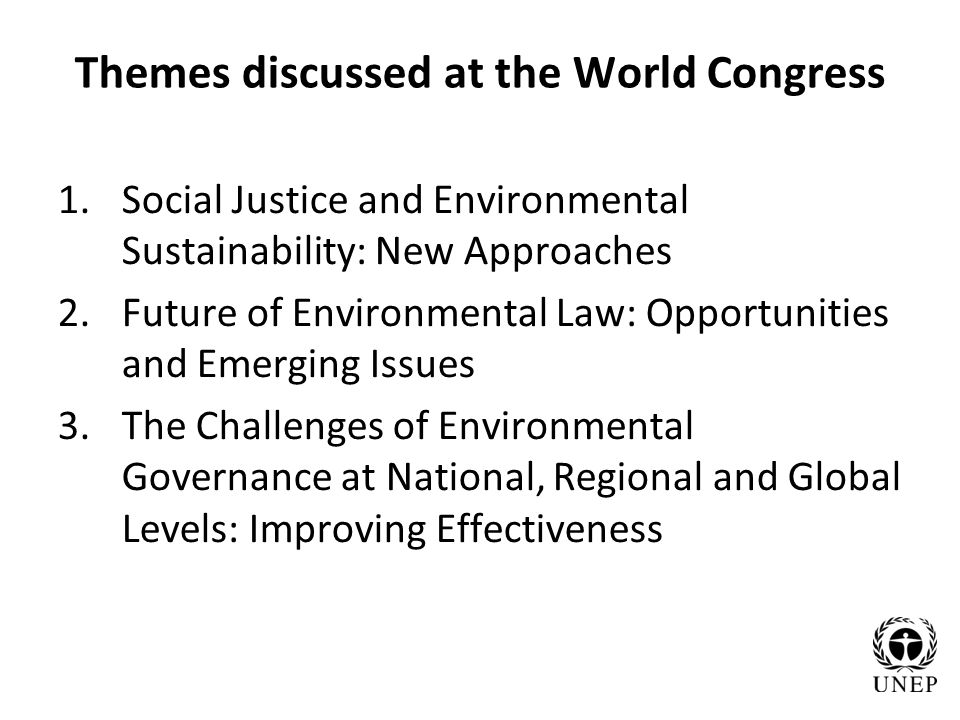 Themes discussed at the World Congress 1.Social Justice and Environmental Sustainability: New Approaches 2.Future of Environmental Law: Opportunities and Emerging Issues 3.The Challenges of Environmental Governance at National, Regional and Global Levels: Improving Effectiveness
