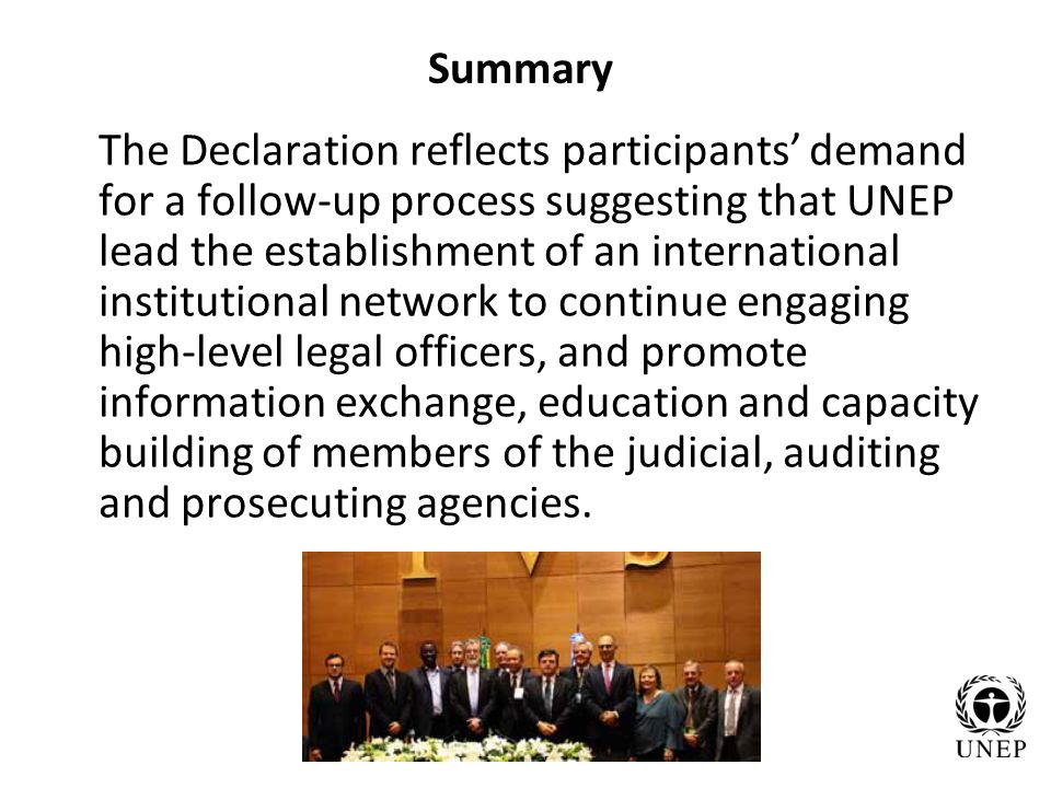 Summary The Declaration reflects participants demand for a follow-up process suggesting that UNEP lead the establishment of an international institutional network to continue engaging high-level legal officers, and promote information exchange, education and capacity building of members of the judicial, auditing and prosecuting agencies.