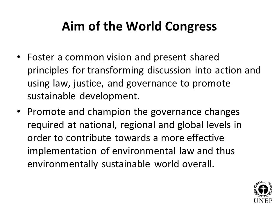 Aim of the World Congress Foster a common vision and present shared principles for transforming discussion into action and using law, justice, and governance to promote sustainable development.