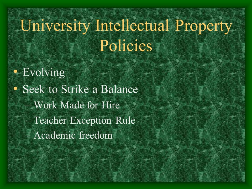 University Intellectual Property Policies Evolving Seek to Strike a Balance –Work Made for Hire –Teacher Exception Rule –Academic freedom