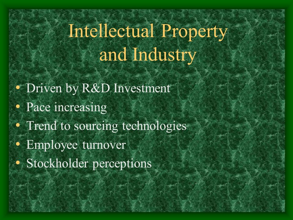 Intellectual Property and Industry Driven by R&D Investment Pace increasing Trend to sourcing technologies Employee turnover Stockholder perceptions