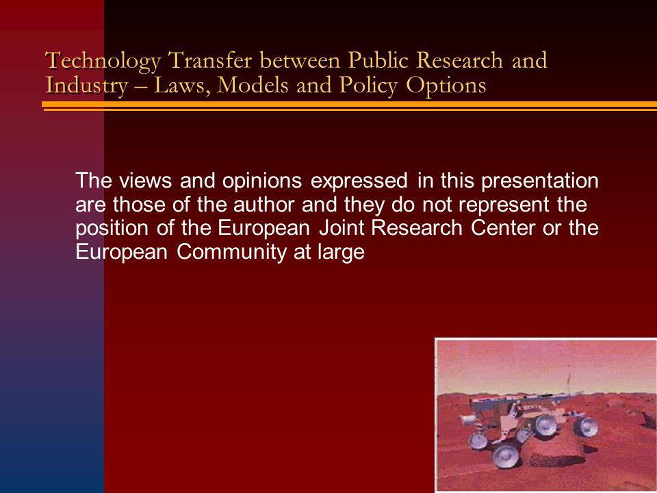 Technology Transfer between Public Research and Industry – Laws, Models and Policy Options The views and opinions expressed in this presentation are those of the author and they do not represent the position of the European Joint Research Center or the European Community at large