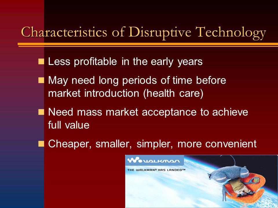 Characteristics of Disruptive Technology Less profitable in the early years May need long periods of time before market introduction (health care) Need mass market acceptance to achieve full value Cheaper, smaller, simpler, more convenient
