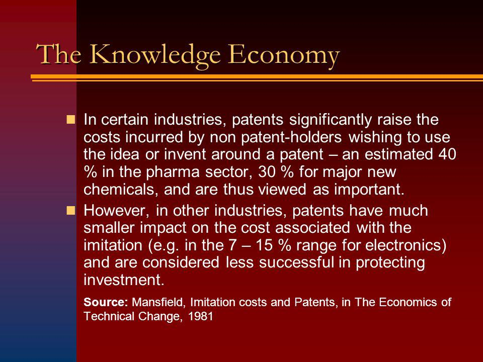 The Knowledge Economy In certain industries, patents significantly raise the costs incurred by non patent-holders wishing to use the idea or invent around a patent – an estimated 40 % in the pharma sector, 30 % for major new chemicals, and are thus viewed as important.