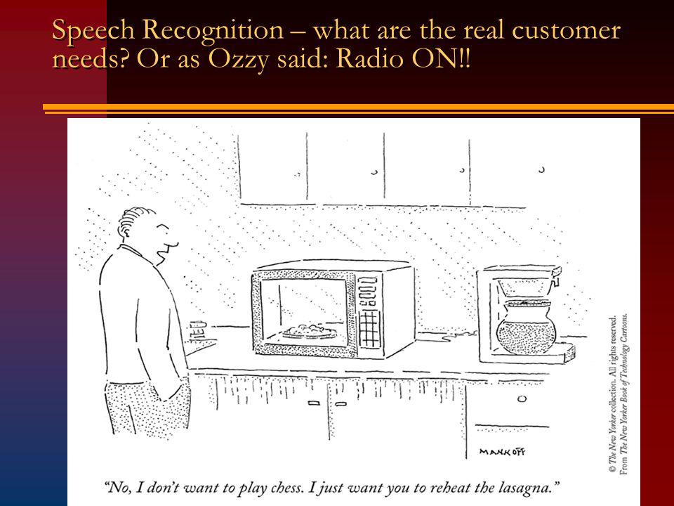 Speech Recognition – what are the real customer needs Or as Ozzy said: Radio ON!!
