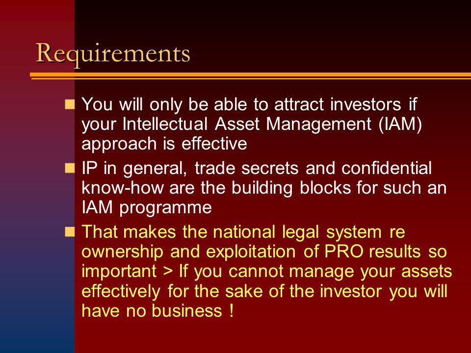 Requirements You will only be able to attract investors if your Intellectual Asset Management (IAM) approach is effective IP in general, trade secrets and confidential know-how are the building blocks for such an IAM programme That makes the national legal system re ownership and exploitation of PRO results so important > If you cannot manage your assets effectively for the sake of the investor you will have no business !