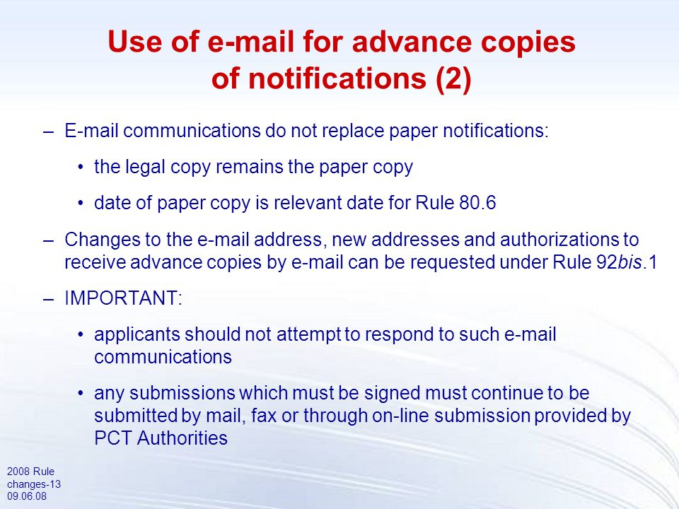 2008 Rule changes-13 09.06.08 Use of e-mail for advance copies of notifications (2) –E-mail communications do not replace paper notifications: the legal copy remains the paper copy date of paper copy is relevant date for Rule 80.6 –Changes to the e-mail address, new addresses and authorizations to receive advance copies by e-mail can be requested under Rule 92bis.1 –IMPORTANT: applicants should not attempt to respond to such e-mail communications any submissions which must be signed must continue to be submitted by mail, fax or through on-line submission provided by PCT Authorities