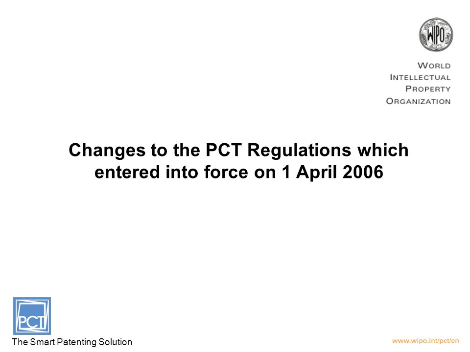 Changes to the PCT Regulations which entered into force on 1 April 2006 The Smart Patenting Solution