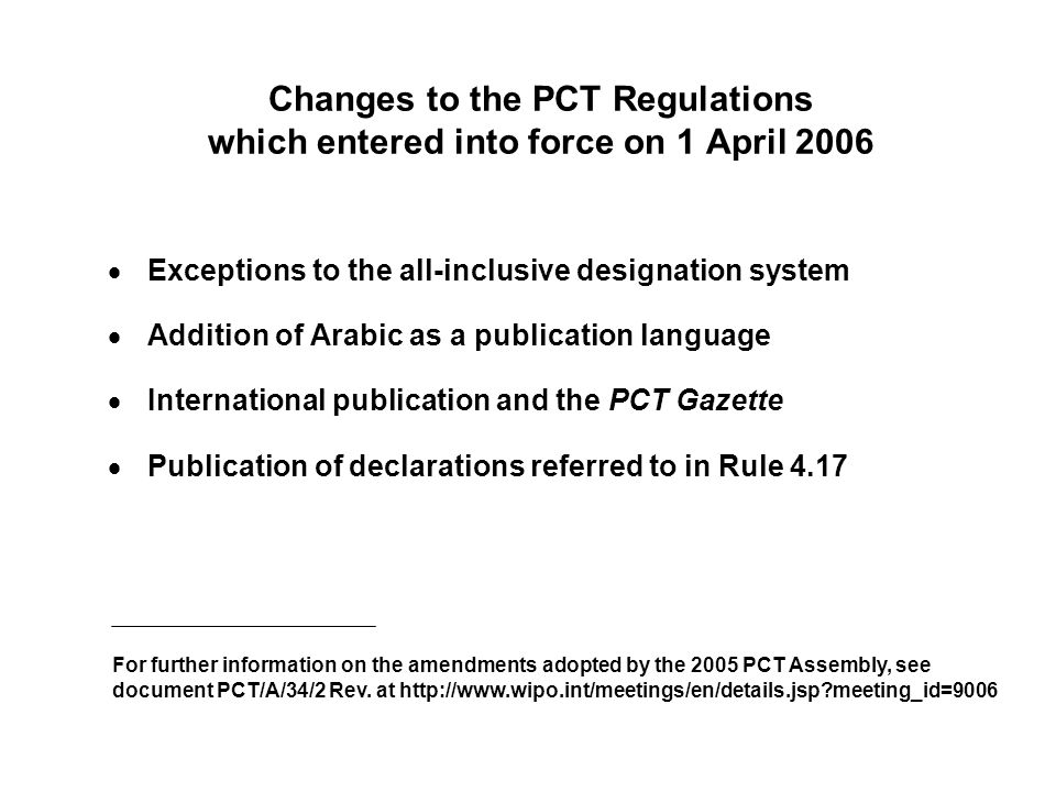 Changes to the PCT Regulations which entered into force on 1 April 2006 Exceptions to the all-inclusive designation system Addition of Arabic as a publication language International publication and the PCT Gazette Publication of declarations referred to in Rule 4.17 For further information on the amendments adopted by the 2005 PCT Assembly, see document PCT/A/34/2 Rev.