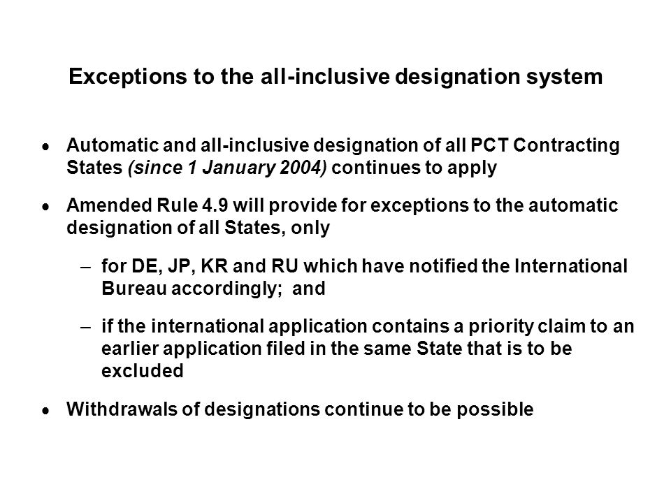 Exceptions to the all-inclusive designation system Automatic and all-inclusive designation of all PCT Contracting States (since 1 January 2004) continues to apply Amended Rule 4.9 will provide for exceptions to the automatic designation of all States, only –for DE, JP, KR and RU which have notified the International Bureau accordingly; and –if the international application contains a priority claim to an earlier application filed in the same State that is to be excluded Withdrawals of designations continue to be possible