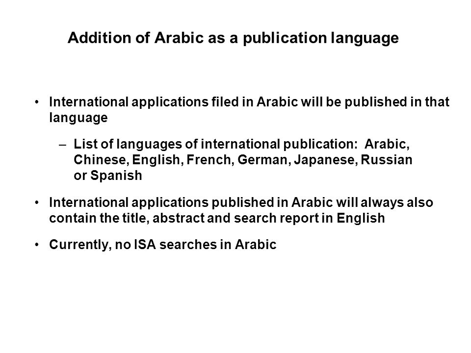 Addition of Arabic as a publication language International applications filed in Arabic will be published in that language –List of languages of international publication: Arabic, Chinese, English, French, German, Japanese, Russian or Spanish International applications published in Arabic will always also contain the title, abstract and search report in English Currently, no ISA searches in Arabic