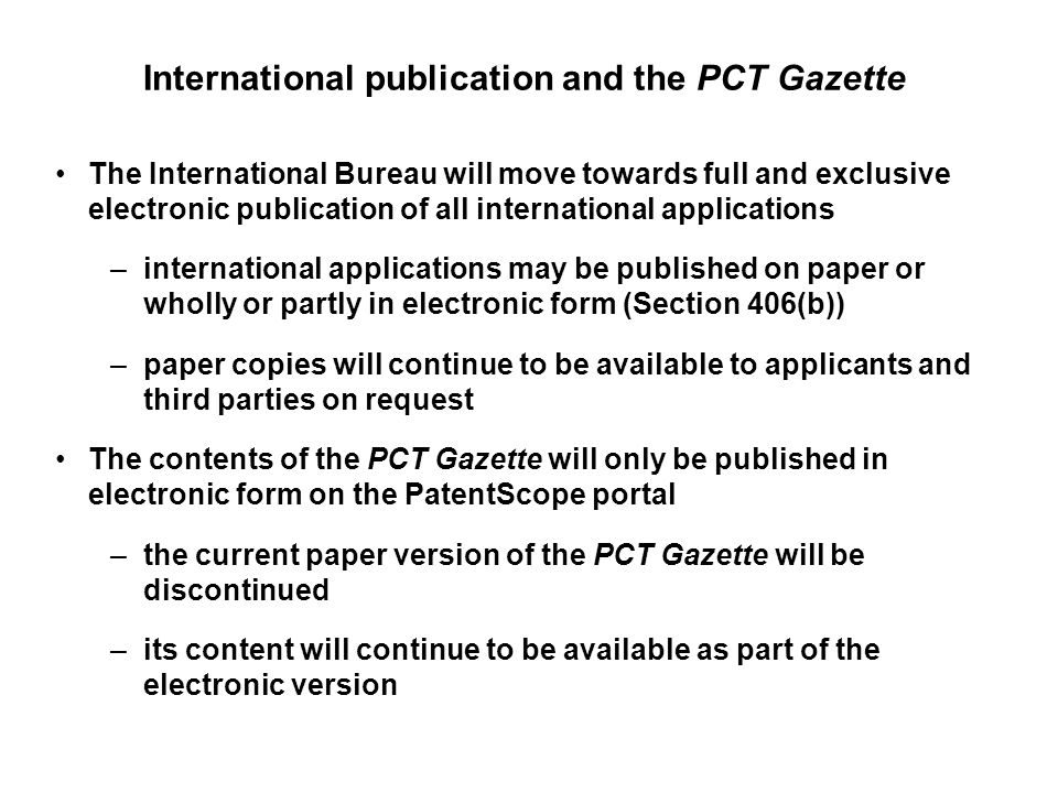 International publication and the PCT Gazette The International Bureau will move towards full and exclusive electronic publication of all international applications –international applications may be published on paper or wholly or partly in electronic form (Section 406(b)) –paper copies will continue to be available to applicants and third parties on request The contents of the PCT Gazette will only be published in electronic form on the PatentScope portal –the current paper version of the PCT Gazette will be discontinued –its content will continue to be available as part of the electronic version