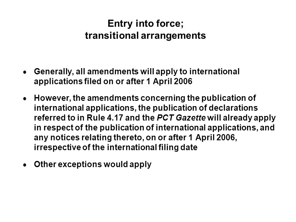 Entry into force; transitional arrangements Generally, all amendments will apply to international applications filed on or after 1 April 2006 However, the amendments concerning the publication of international applications, the publication of declarations referred to in Rule 4.17 and the PCT Gazette will already apply in respect of the publication of international applications, and any notices relating thereto, on or after 1 April 2006, irrespective of the international filing date Other exceptions would apply