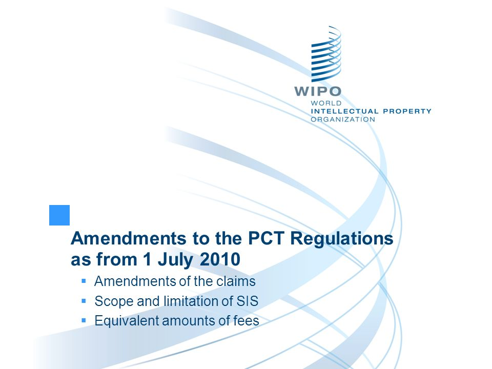 Amendments to the PCT Regulations as from 1 July 2010 Amendments of the claims Scope and limitation of SIS Equivalent amounts of fees