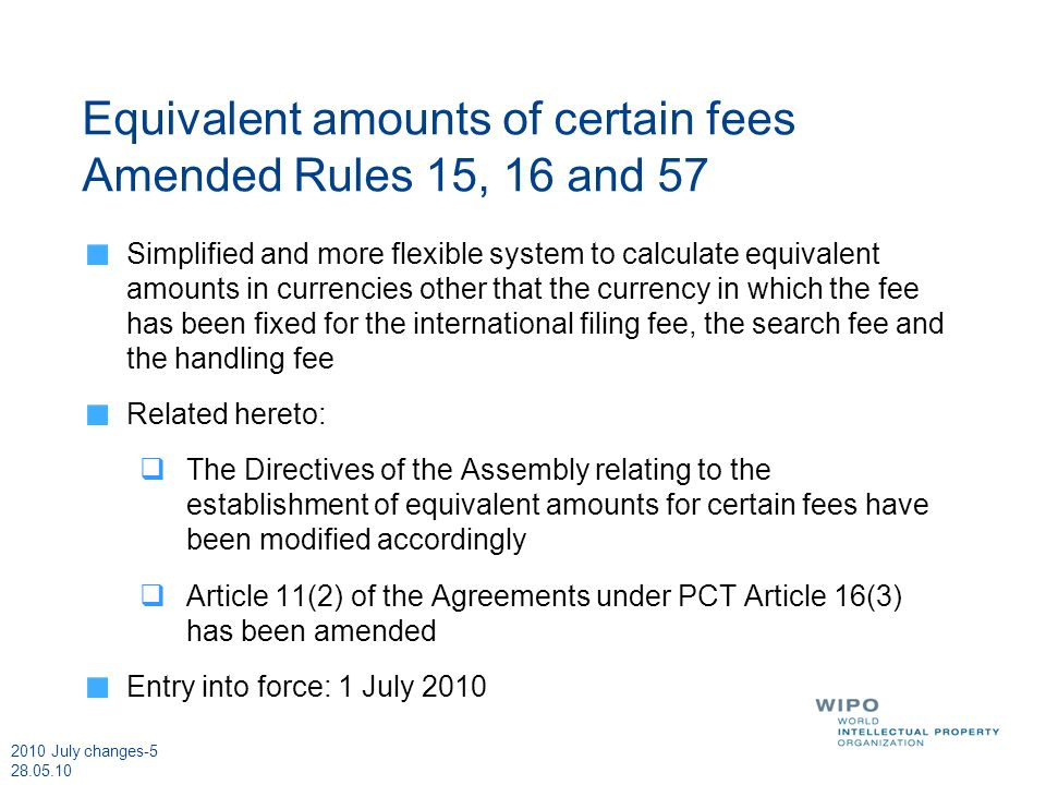 2010 July changes-5 28.05.10 Equivalent amounts of certain fees Amended Rules 15, 16 and 57 Simplified and more flexible system to calculate equivalent amounts in currencies other that the currency in which the fee has been fixed for the international filing fee, the search fee and the handling fee Related hereto: The Directives of the Assembly relating to the establishment of equivalent amounts for certain fees have been modified accordingly Article 11(2) of the Agreements under PCT Article 16(3) has been amended Entry into force: 1 July 2010
