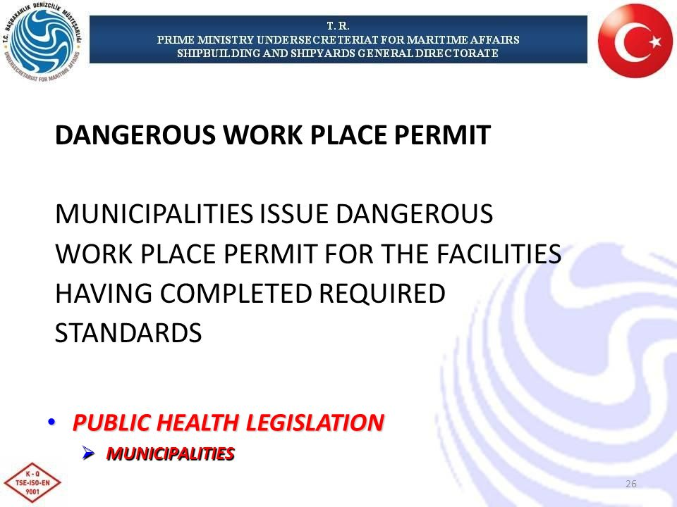 DANGEROUS WORK PLACE PERMIT MUNICIPALITIES ISSUE DANGEROUS WORK PLACE PERMIT FOR THE FACILITIES HAVING COMPLETED REQUIRED STANDARDS PUBLIC HEALTH LEGISLATION PUBLIC HEALTH LEGISLATION MUNICIPALITIES MUNICIPALITIES 26