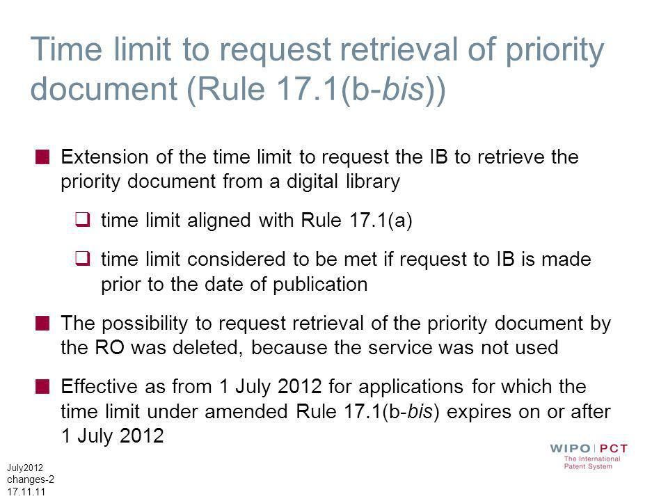 July2012 changes-2 17.11.11 Time limit to request retrieval of priority document (Rule 17.1(b-bis)) Extension of the time limit to request the IB to retrieve the priority document from a digital library time limit aligned with Rule 17.1(a) time limit considered to be met if request to IB is made prior to the date of publication The possibility to request retrieval of the priority document by the RO was deleted, because the service was not used Effective as from 1 July 2012 for applications for which the time limit under amended Rule 17.1(b-bis) expires on or after 1 July 2012